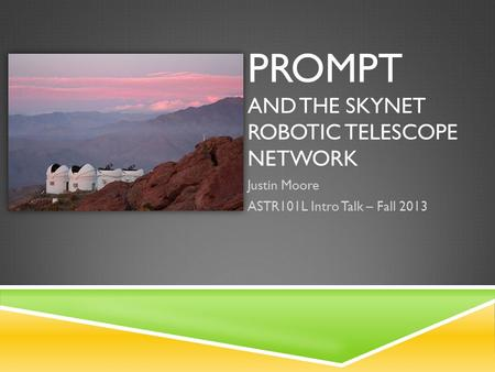 PROMPT AND THE SKYNET ROBOTIC TELESCOPE NETWORK Justin Moore ASTR101L Intro Talk – Fall 2013.