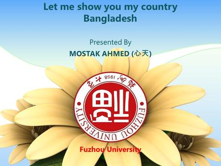 Let me show you my country Bangladesh Presented By MOSTAK AHMED (心天) Fuzhou University.