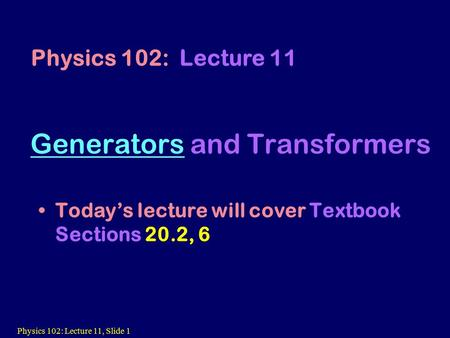 Physics 102: Lecture 11, Slide 1 GeneratorsGenerators and Transformers Today's lecture will cover Textbook Sections 20.2, 6 Physics 102: Lecture 11.