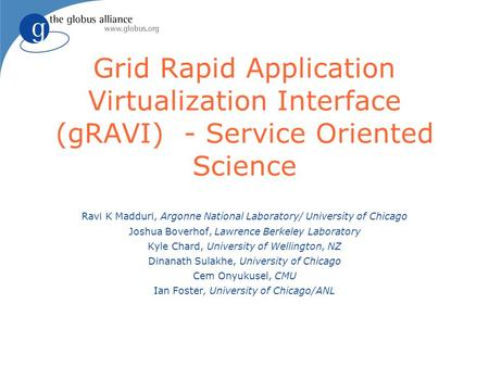 Grid Rapid Application Virtualization Interface (gRAVI) - Service Oriented Science Ravi K Madduri, Argonne National Laboratory/ University of Chicago Joshua.