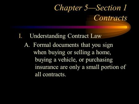 Chapter 5—Section 1 Contracts I.Understanding Contract Law A. Formal documents that you sign when buying or selling a home, buying a vehicle, or purchasing.