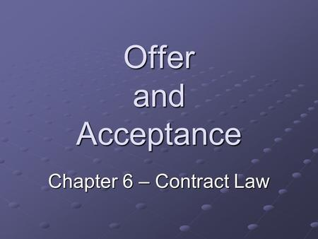 Offer and Acceptance Chapter 6 – Contract Law. Contract – an agreement between two or more parties that creates obligation.