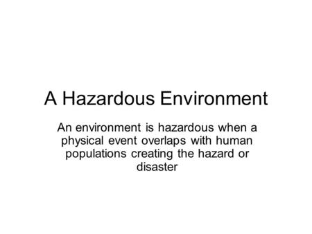 A Hazardous Environment An environment is hazardous when a physical event overlaps with human populations creating the hazard or disaster.