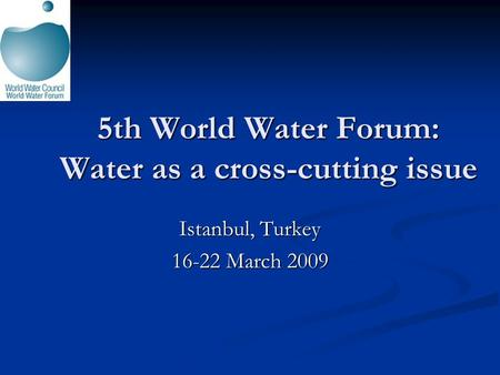 5th World Water Forum: Water as a cross-cutting issue Istanbul, Turkey 16-22 March 2009.