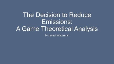 The Decision to Reduce Emissions: A Game Theoretical Analysis By Seneth Waterman.
