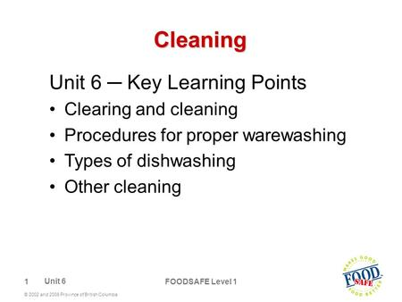 1 © 2002 and 2006 Province of British Columbia FOODSAFE Level 1 Cleaning Unit 6 ─ Key Learning Points Clearing and cleaning Procedures for proper warewashing.
