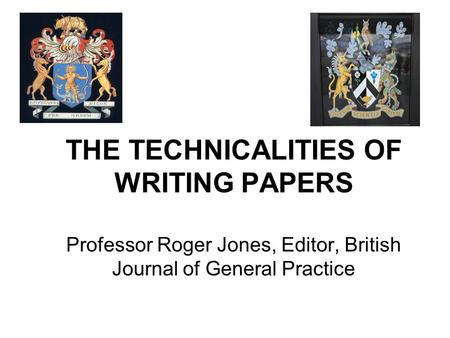 THE TECHNICALITIES OF WRITING PAPERS Professor Roger Jones, Editor, British Journal of General Practice.
