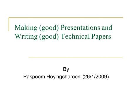 Making (good) Presentations and Writing (good) Technical Papers By Pakpoom Hoyingcharoen (26/1/2009)