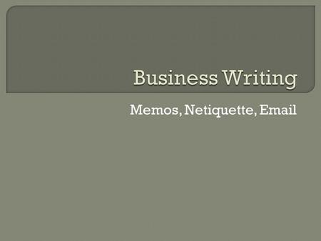Memos, Netiquette, Email.  A memo is short for memorandum, which is a written reminder of something important that has occurred or will occur.  Memos.