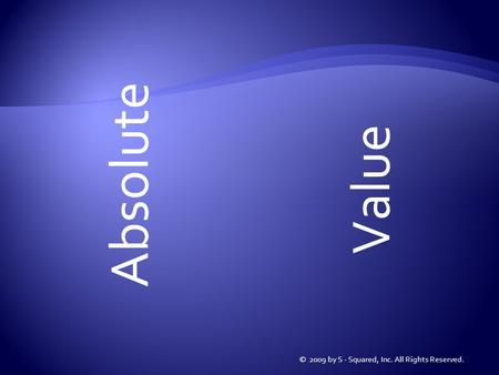 Absolute © 2009 by S - Squared, Inc. All Rights Reserved. Value.