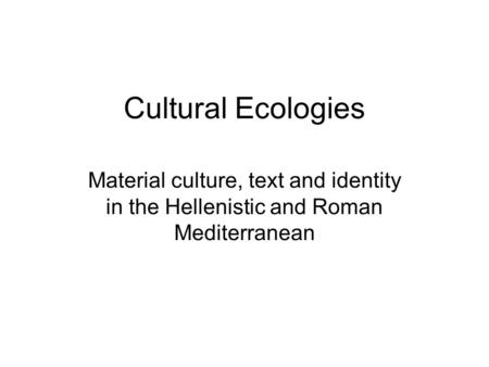 Cultural Ecologies Material culture, text and identity in the Hellenistic and Roman Mediterranean.
