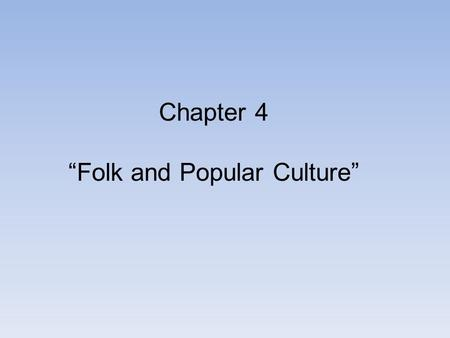 "Chapter 4 ""Folk and Popular Culture"". ""Culture is the agent, the natural area is the medium, the cultural landscape is the result' - Carl Sauer Culture."
