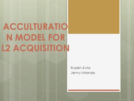 ACCULTURATIO N MODEL FOR L2 ACQUISITION Rubén Ávila Jenny Miranda.