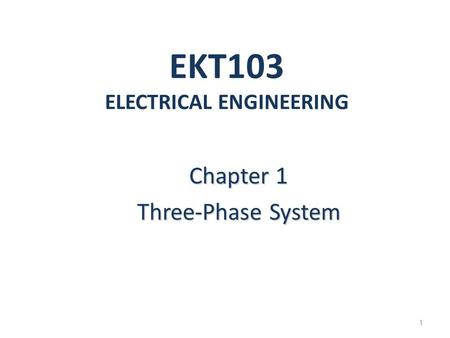 EKT103 ELECTRICAL ENGINEERING Chapter 1 Three-Phase System 1.