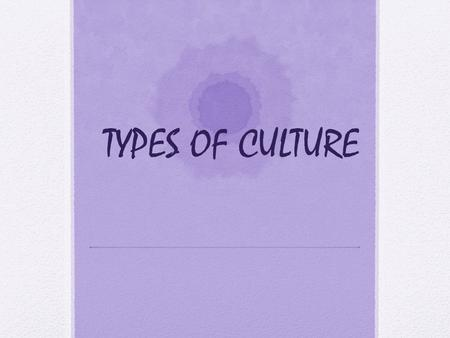 TYPES OF CULTURE. Cultural Diversity Cultural diversity: Wide range of cultural differences found between and within nations. Caused By: Natural circumstances: