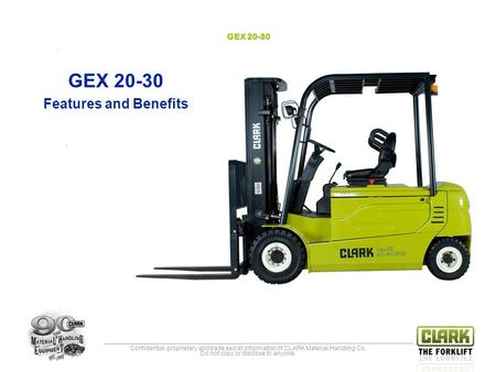 Confidential, proprietary and trade secret information of CLARK Material Handling Co. Do not copy or disclose to anyone. GEX 20-30 Features and Benefits.