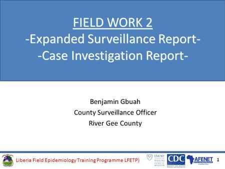 Liberia Field Epidemiology Training Programme (LFETP)Liberia Field Epidemiology Training Programme LFETP) FIELD WORK 2 -Expanded Surveillance Report- -Case.