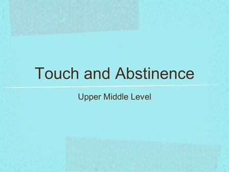 Touch and Abstinence Upper Middle Level. Touch and Abstinence Yesterday we looked at two ways people make decisions. One decision we all have to make.