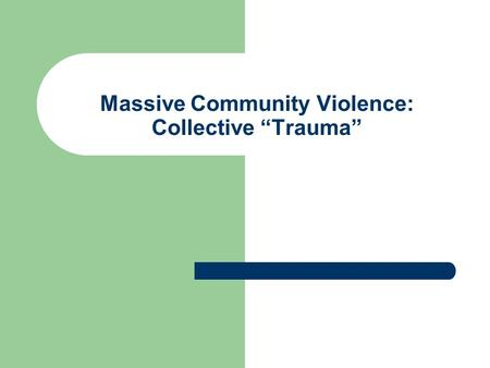 "Massive Community Violence: Collective ""Trauma"". Definition of ""Trauma"" ""Trauma"" was initially a medical term referring to a wound. However, it also began."