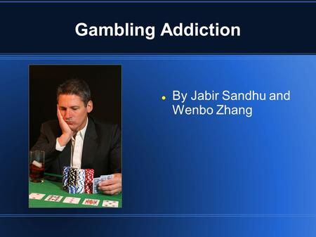 Gambling Addiction By Jabir Sandhu and Wenbo Zhang.