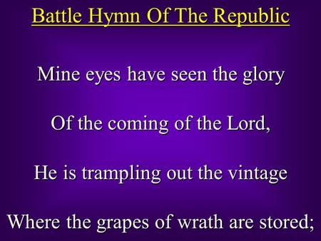Battle Hymn Of The Republic Mine eyes have seen the glory Of the coming of the Lord, He is trampling out the vintage Where the grapes of wrath are stored;