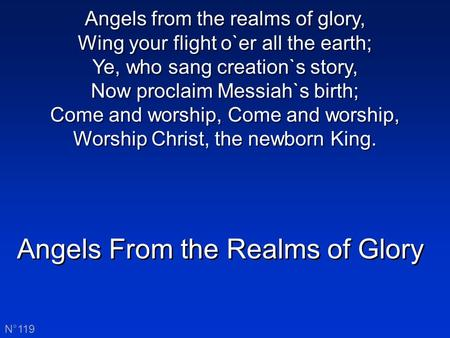 Angels From the Realms of Glory N°119 Angels from the realms of glory, Wing your flight o`er all the earth; Ye, who sang creation`s story, Now proclaim.