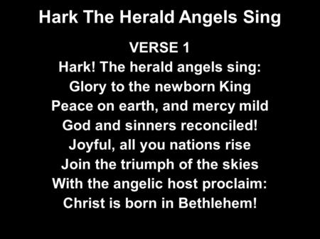 Hark The Herald Angels Sing VERSE 1 Hark! The herald angels sing: Glory to the newborn King Peace on earth, and mercy mild God and sinners reconciled!