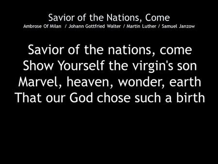 Savior of the Nations, Come Ambrose Of Milan / Johann Gottfried Walter / Martin Luther / Samuel Janzow Savior of the nations, come Show Yourself the virgin's.