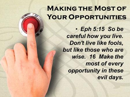 Making the Most of Your Opportunities Eph 5:15 So be careful how you live. Don't live like fools, but like those who are wise. 16 Make the most of every.
