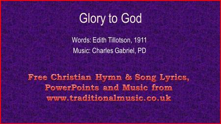 Glory to God Words: Edith Tillotson, 1911 Music: Charles Gabriel, PD.