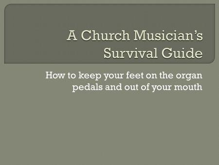 How to keep your feet on the organ pedals and out of your mouth.