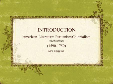 INTRODUCTION American Literature: Puritanism/Colonialism (1590-1750) Mrs. Huggins.