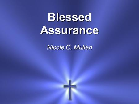 Blessed Assurance Nicole C. Mullen. Blessed assurance Jesus is mine O what a foretaste Of glory divine.