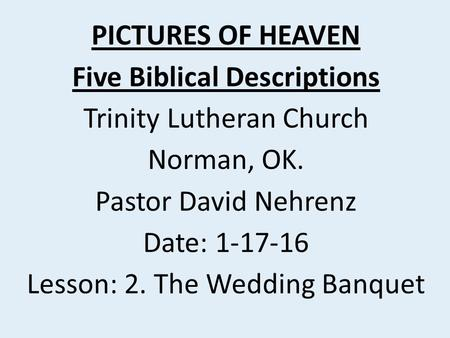 PICTURES OF HEAVEN Five Biblical Descriptions Trinity Lutheran Church Norman, OK. Pastor David Nehrenz Date: 1-17-16 Lesson: 2. The Wedding Banquet.