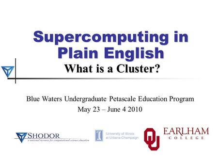 Supercomputing in Plain English What is a Cluster? Blue Waters Undergraduate Petascale Education Program May 23 – June 4 2010.