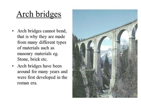 Arch bridges Arch bridges cannot bend, that is why they are made from many different types of materials such as masonry materials eg. Stone, brick etc.