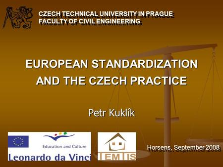 EUROPEAN STANDARDIZATION AND THE CZECH PRACTICE Petr Kuklík CZECH TECHNICAL UNIVERSITY IN PRAGUE FACULTY OF CIVIL ENGINEERING Horsens, September 2008.