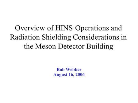 Overview of HINS Operations and Radiation Shielding Considerations in the Meson Detector Building Bob Webber August 16, 2006.