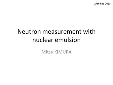 Neutron measurement with nuclear emulsion Mitsu KIMURA 27th Feb 2013.