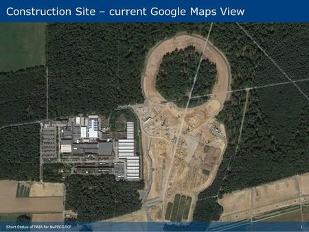 4 Construction Site today Construction Site – current Google Maps View 1Short Status of FAIR for NuPECC /KP.