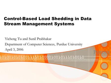 Control-Based Load Shedding in Data Stream Management Systems Yicheng Tu and Sunil Prabhakar Department of Computer Sciences, Purdue University April 3,