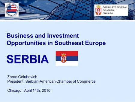 SERBIA Business and Investment Opportunities in Southeast Europe Zoran Golubovich President, Serbian-American Chamber of Commerce Chicago, April 14th,