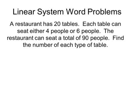 Linear System Word Problems A restaurant has 20 tables. Each table can seat either 4 people or 6 people. The restaurant can seat a total of 90 people.