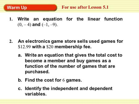 Warm Up For use after Lesson 5.1 An electronics game store sells used games for $12.99 with a $20 membership fee. a.Write an equation that gives the total.