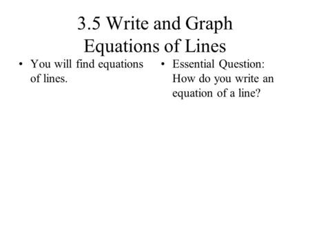 3.5 Write and Graph Equations of Lines You will find equations of lines. Essential Question: How do you write an equation of a line?
