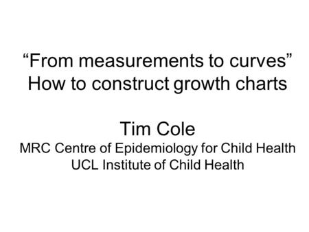 """From measurements to curves"" How to construct growth charts Tim Cole MRC Centre of Epidemiology for Child Health UCL Institute of Child Health."