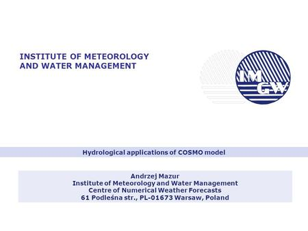 INSTITUTE OF METEOROLOGY AND WATER MANAGEMENT Hydrological applications of COSMO model Andrzej Mazur Institute of Meteorology and Water Management Centre.