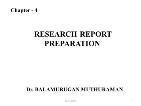 RESEARCH REPORT PREPARATION Chapter - 4 Dr. BALAMURUGAN MUTHURAMAN 12015-2016.