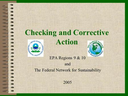 Checking and Corrective Action EPA Regions 9 & 10 and The Federal Network for Sustainability 2005.