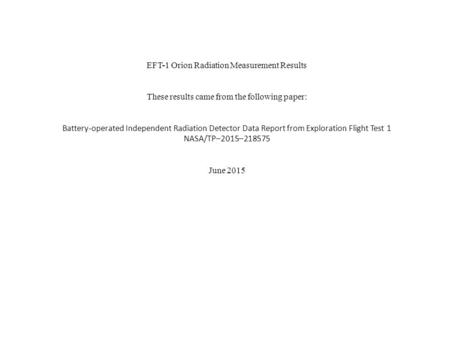 EFT-1 Orion Radiation Measurement Results These results came from the following paper: Battery-operated Independent Radiation Detector Data Report from.